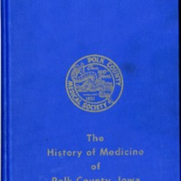 The History of Medicine of Polk County, Iowa Commemorating the Centenary of the Polk County Medical Society 1851-1951